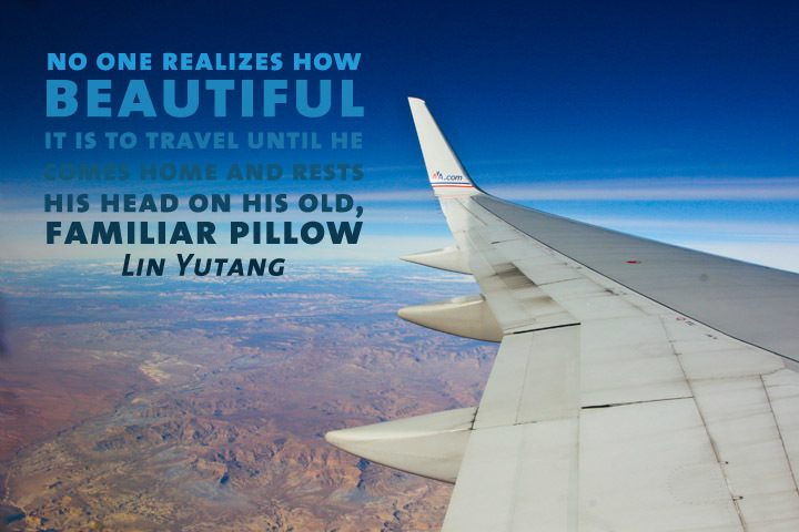 """No one realizez how beautiful it is to travel until he comes home and rests his head on his old, familiar pillow"" Lin Yutang"