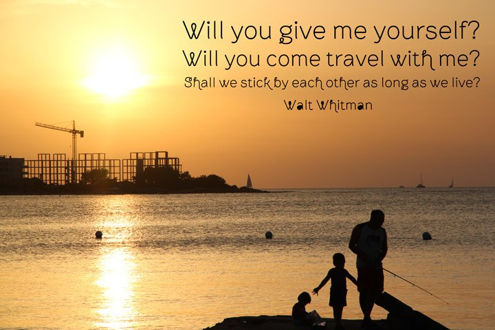 Will you give me yourself?  Will you come travel with me? Shall we stick by each other as long as we live? Walt Whitman
